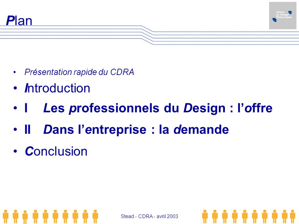 Stead - CDRA - avril 2003 Présentation rapide du CDRA Introduction ILes professionnels du Design : loffre IIDans lentreprise : la demande Conclusion P