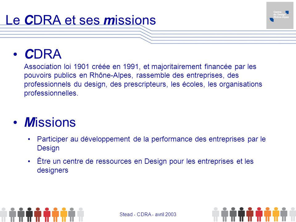 Stead - CDRA - avril 2003 Le CDRA et ses missions CDRA Association loi 1901 créée en 1991, et majoritairement financée par les pouvoirs publics en Rhô