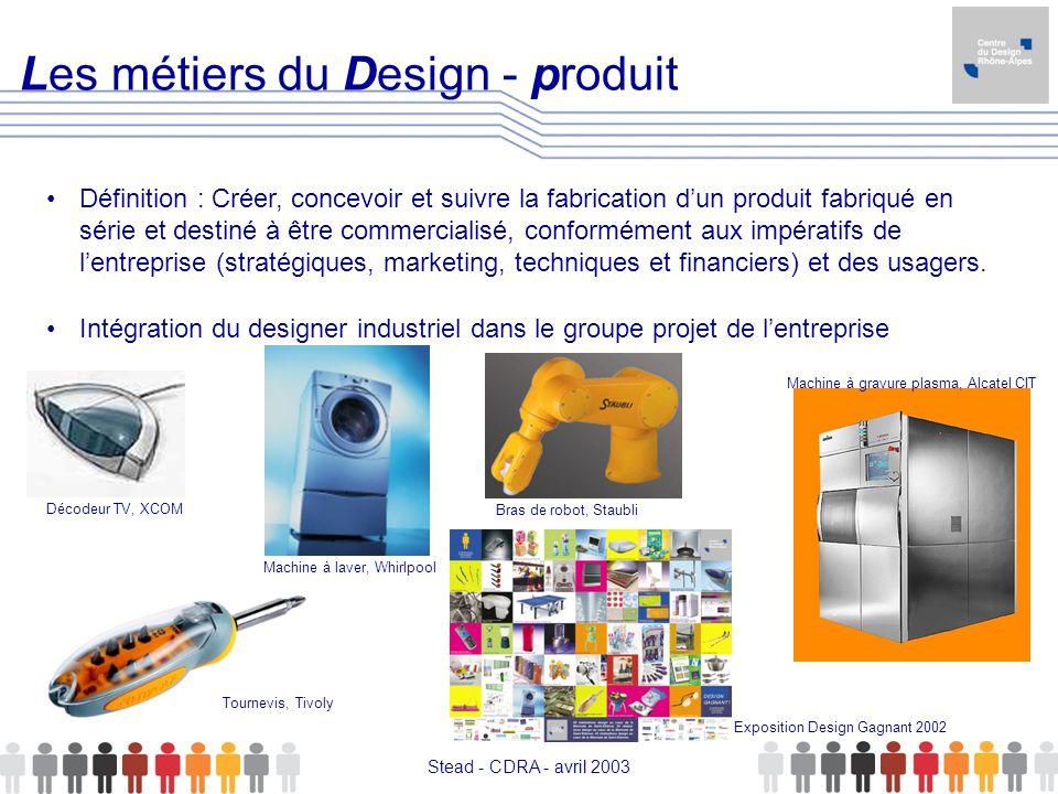 Stead - CDRA - avril 2003 Les métiers du Design - produit Définition : Créer, concevoir et suivre la fabrication dun produit fabriqué en série et dest