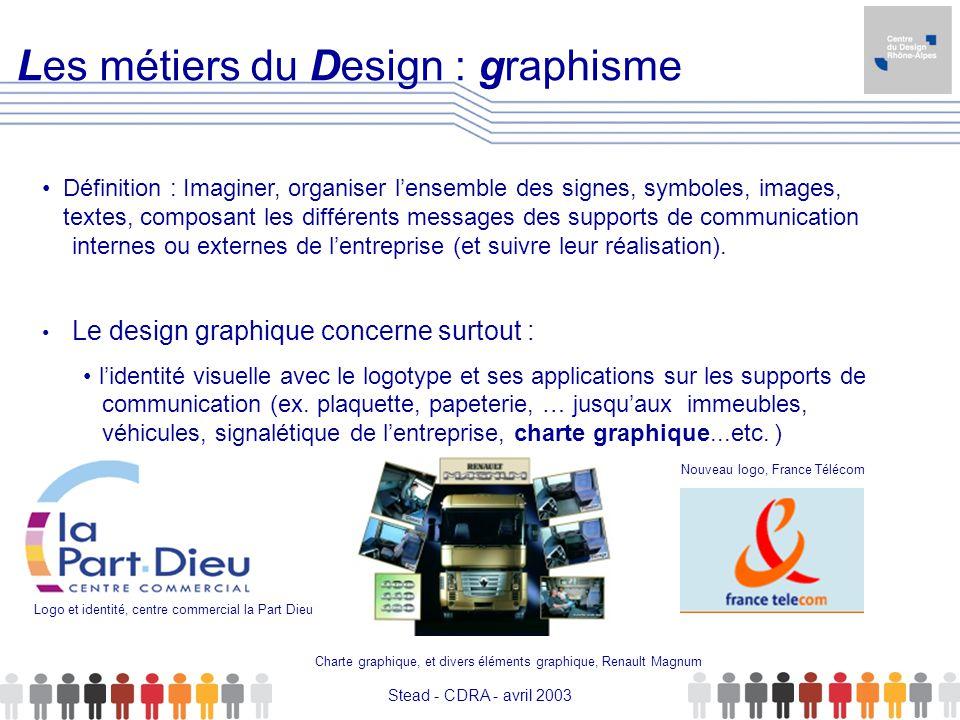 Stead - CDRA - avril 2003 Les métiers du Design : graphisme Définition : Imaginer, organiser lensemble des signes, symboles, images, textes, composant