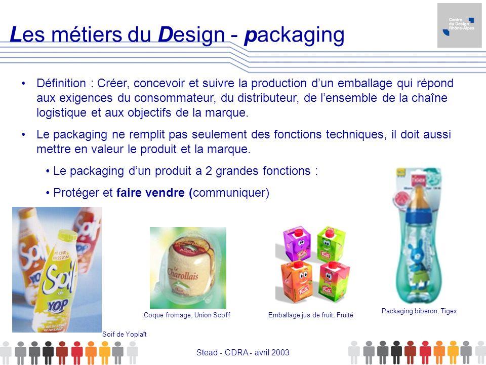 Stead - CDRA - avril 2003 Les métiers du Design - packaging Définition : Créer, concevoir et suivre la production dun emballage qui répond aux exigenc