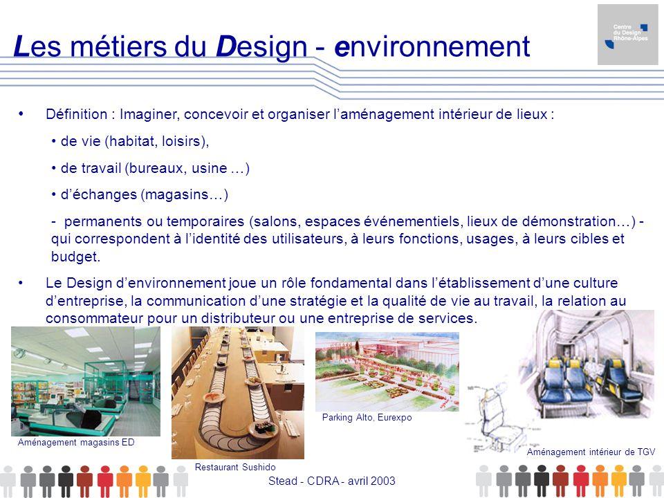 Stead - CDRA - avril 2003 Les métiers du Design - environnement Définition : Imaginer, concevoir et organiser laménagement intérieur de lieux : de vie