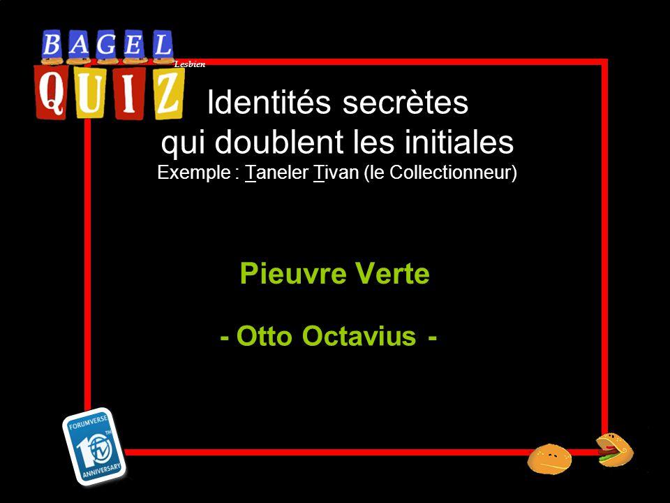 Lesbien Identités secrètes qui doublent les initiales Exemple : Taneler Tivan (le Collectionneur) Pieuvre Verte - Otto Octavius -