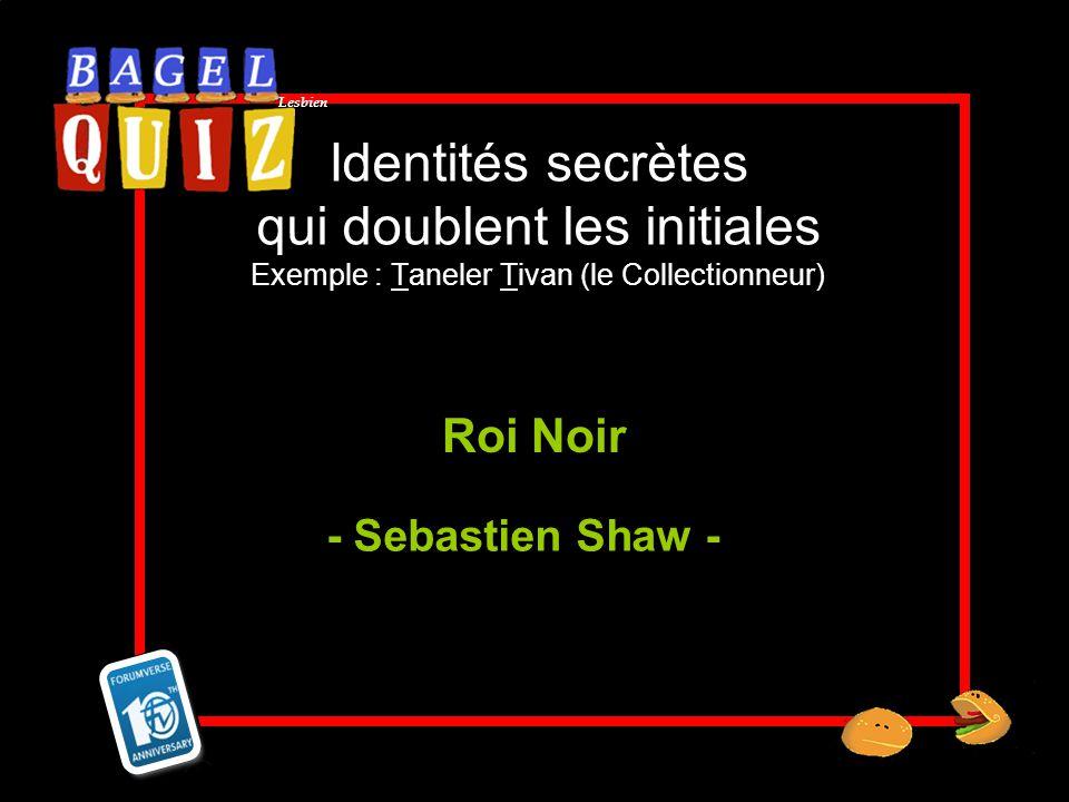 Lesbien Identités secrètes qui doublent les initiales Exemple : Taneler Tivan (le Collectionneur) Roi Noir - Sebastien Shaw -