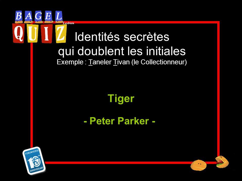 Lesbien Identités secrètes qui doublent les initiales Exemple : Taneler Tivan (le Collectionneur) Tiger - Peter Parker -