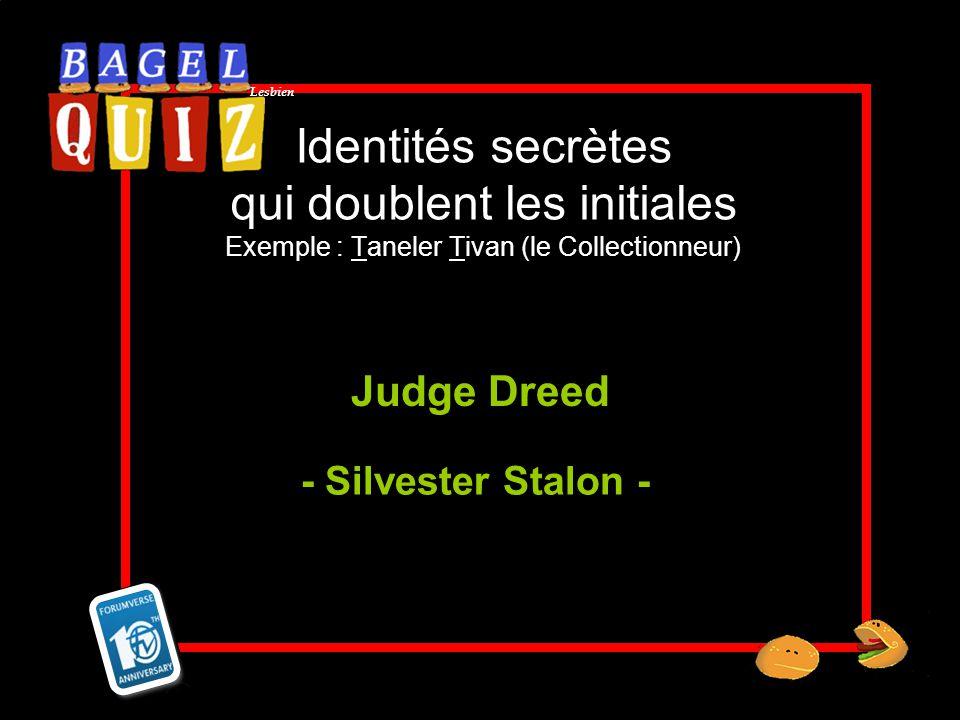 Lesbien Identités secrètes qui doublent les initiales Exemple : Taneler Tivan (le Collectionneur) Judge Dreed - Silvester Stalon -
