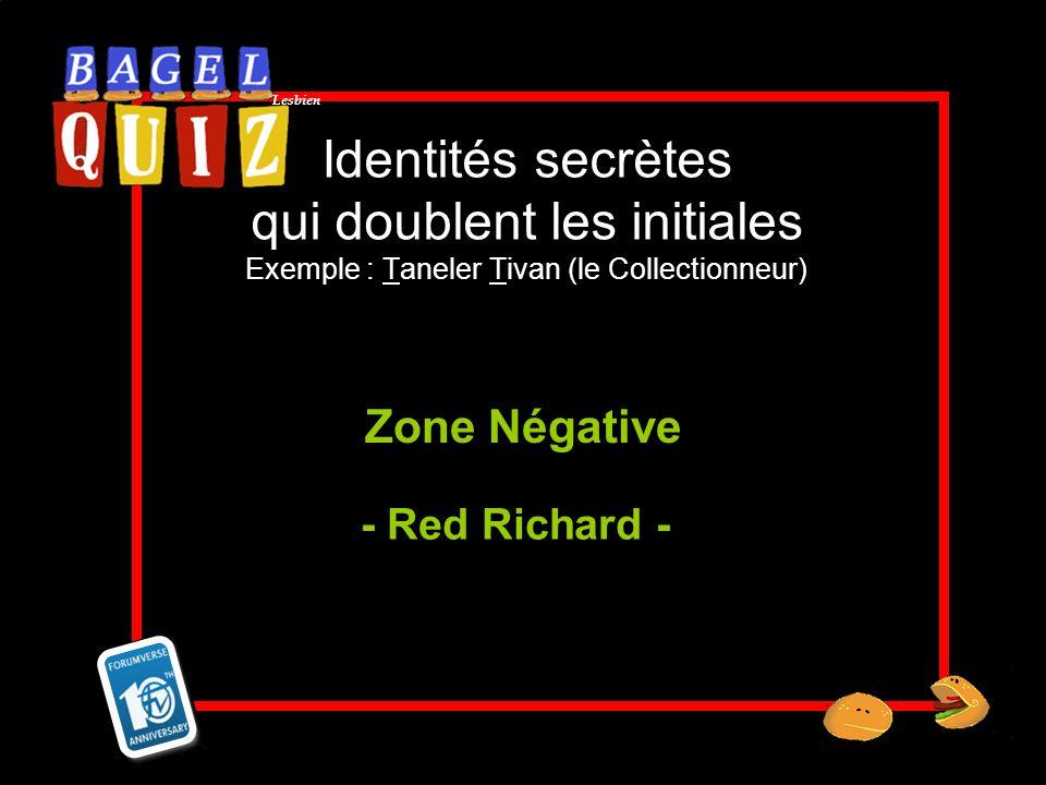 Lesbien Identités secrètes qui doublent les initiales Exemple : Taneler Tivan (le Collectionneur) Zone Négative - Red Richard -