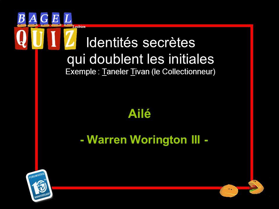 Lesbien Identités secrètes qui doublent les initiales Exemple : Taneler Tivan (le Collectionneur) Ailé - Warren Worington III -