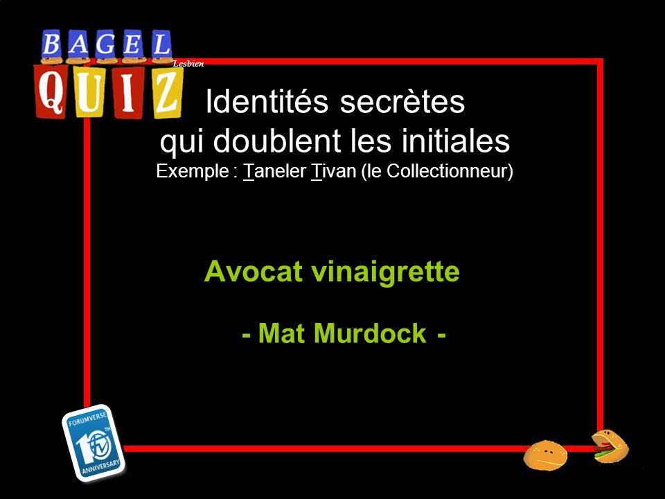 Lesbien Identités secrètes qui doublent les initiales Exemple : Taneler Tivan (le Collectionneur) Avocat vinaigrette - Mat Murdock -