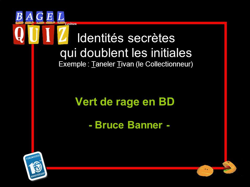 Lesbien Identités secrètes qui doublent les initiales Exemple : Taneler Tivan (le Collectionneur) Vert de rage en BD - Bruce Banner -