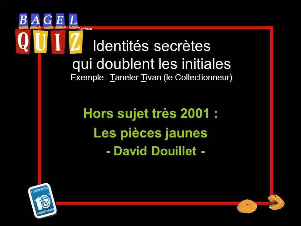 Lesbien Identités secrètes qui doublent les initiales Exemple : Taneler Tivan (le Collectionneur) Hors sujet très 2001 : Les pièces jaunes - David Dou
