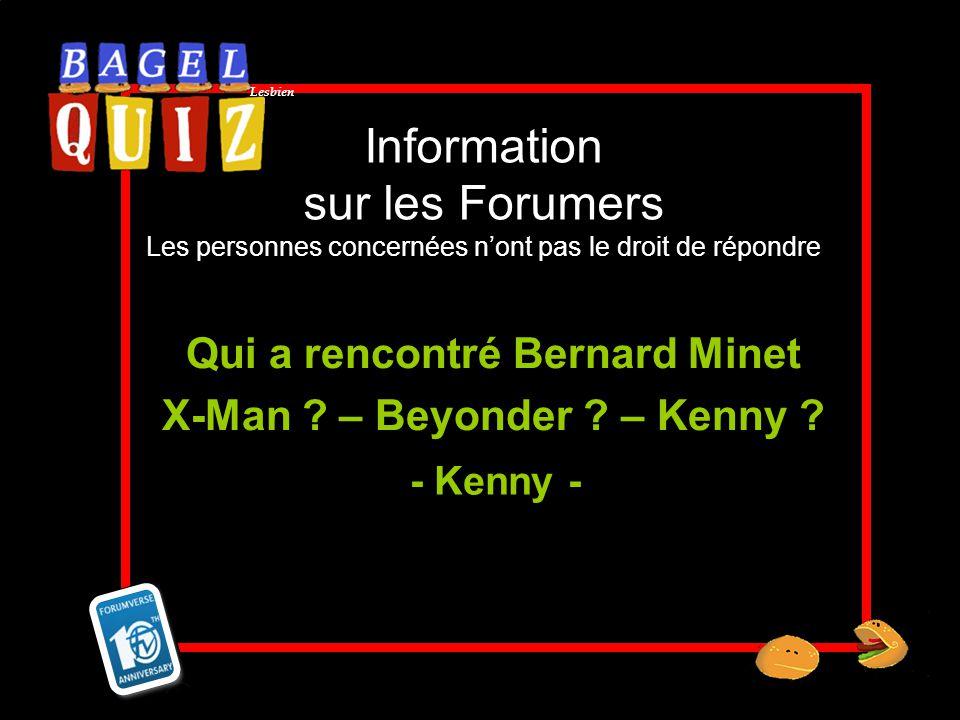 Lesbien Information sur les Forumers Les personnes concernées nont pas le droit de répondre Qui a rencontré Bernard Minet X-Man ? – Beyonder ? – Kenny