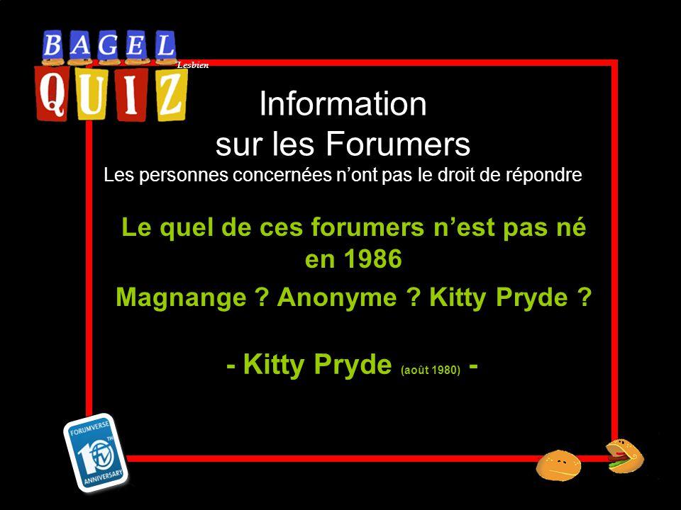 Lesbien Information sur les Forumers Les personnes concernées nont pas le droit de répondre Le quel de ces forumers nest pas né en 1986 Magnange ? Ano