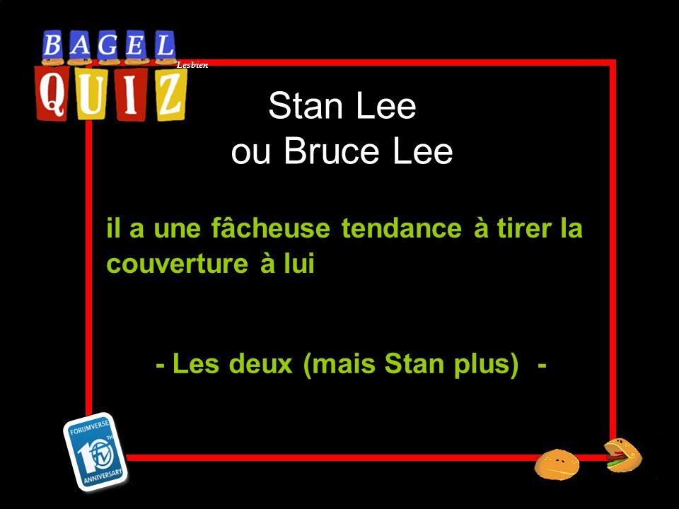 Lesbien Stan Lee ou Bruce Lee il a une fâcheuse tendance à tirer la couverture à lui - Les deux (mais Stan plus) -