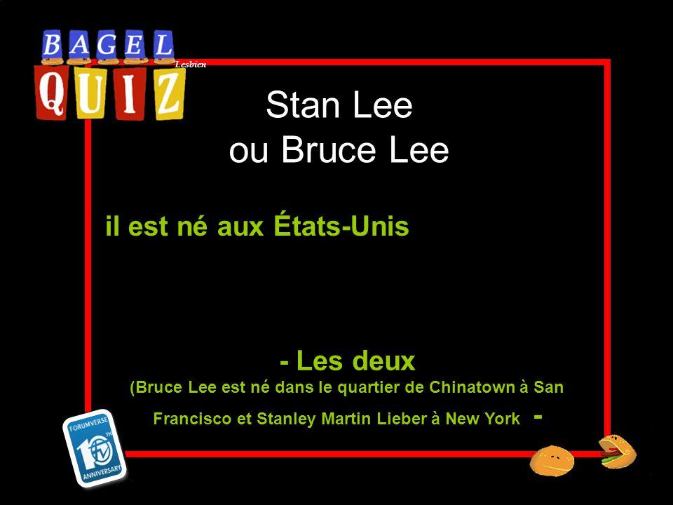 Lesbien Stan Lee ou Bruce Lee il est né aux États-Unis - Les deux (Bruce Lee est né dans le quartier de Chinatown à San Francisco et Stanley Martin Li