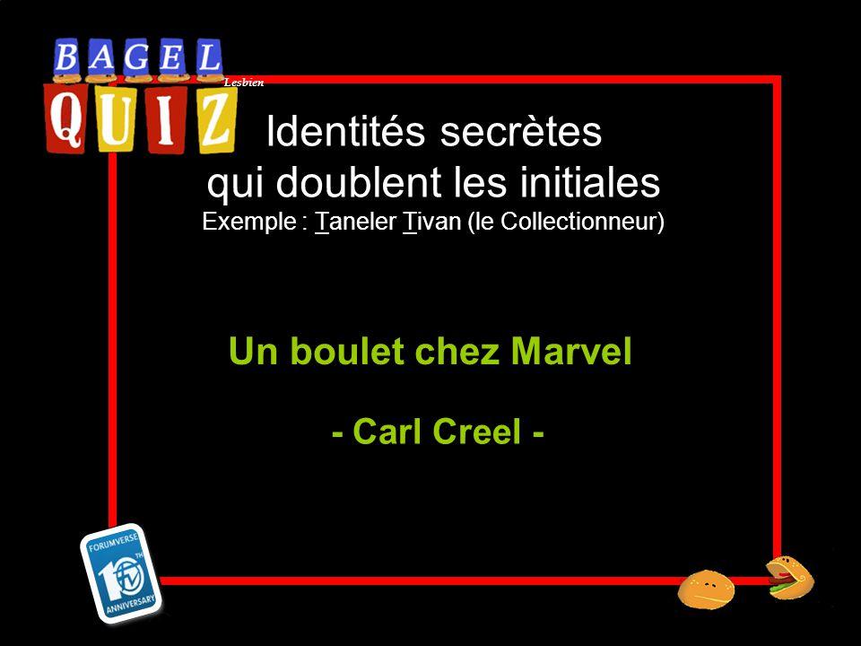 Lesbien Identités secrètes qui doublent les initiales Exemple : Taneler Tivan (le Collectionneur) Un boulet chez Marvel - Carl Creel -