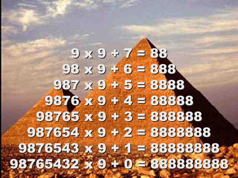 1 x 9 + 2 = 11 12 x 9 + 3 = 111 123 x 9 + 4 = 1111 1234 x 9 + 5 = 11111 12345 x 9 + 6 = 111111 123456 x 9 + 7 = 1111111 1234567 x 9 + 8 = 11111111 12345678 x 9 + 9 = 111111111 123456789 x 9 +10= 1111111111 1 x 9 + 2 = 11 12 x 9 + 3 = 111 123 x 9 + 4 = 1111 1234 x 9 + 5 = 11111 12345 x 9 + 6 = 111111 123456 x 9 + 7 = 1111111 1234567 x 9 + 8 = 11111111 12345678 x 9 + 9 = 111111111 123456789 x 9 +10= 1111111111