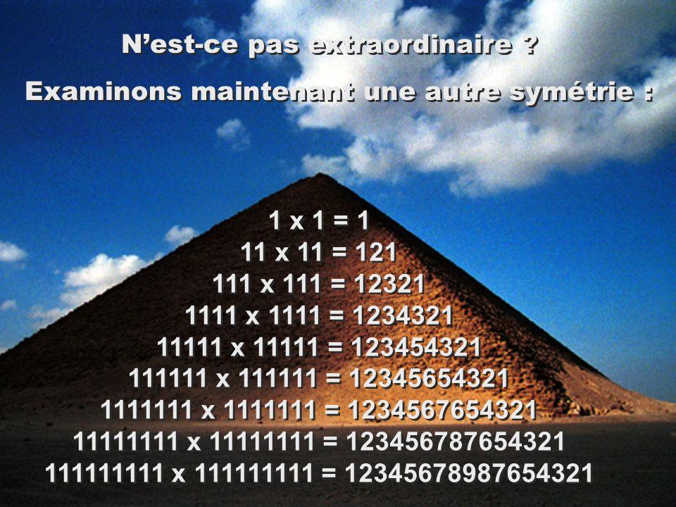 1 x 1 = 1 11 x 11 = 121 111 x 111 = 12321 1111 x 1111 = 1234321 11111 x 11111 = 123454321 111111 x 111111 = 12345654321 1111111 x 1111111 = 1234567654321 11111111 x 11111111 = 123456787654321 111111111 x 111111111 = 12345678987654321 Nest-ce pas extraordinaire .