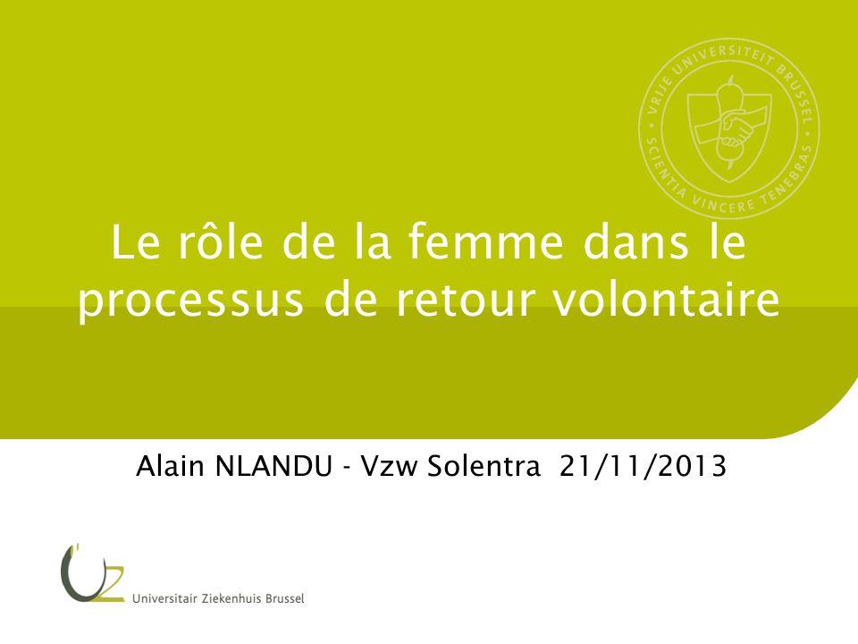 Le rôle de la femme dans le processus de retour volontaire Alain NLANDU - Vzw Solentra 21/11/2013