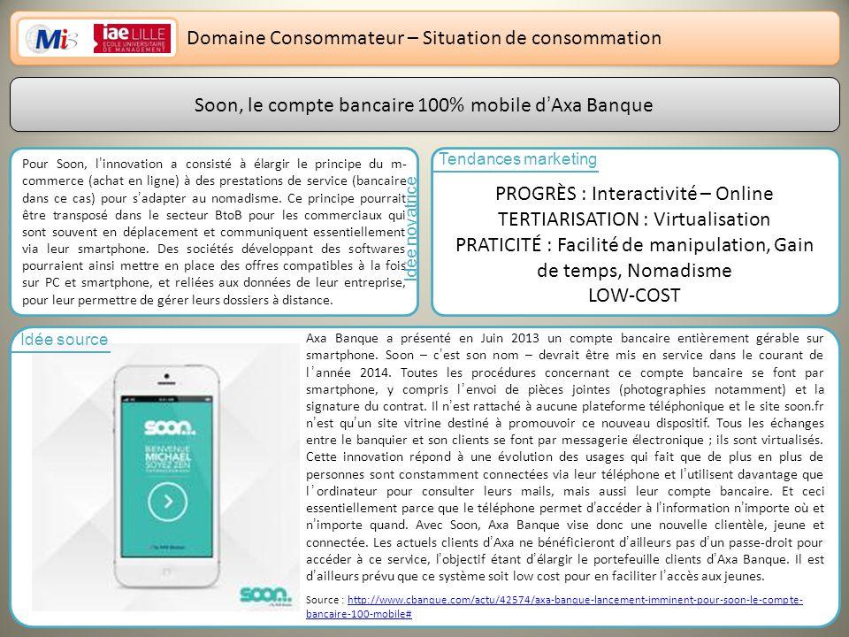 12 Domaine Consommateur – Situation de consommation Soon, le compte bancaire 100% mobile dAxa Banque Pour Soon, linnovation a consisté à élargir le principe du m- commerce (achat en ligne) à des prestations de service (bancaire dans ce cas) pour sadapter au nomadisme.