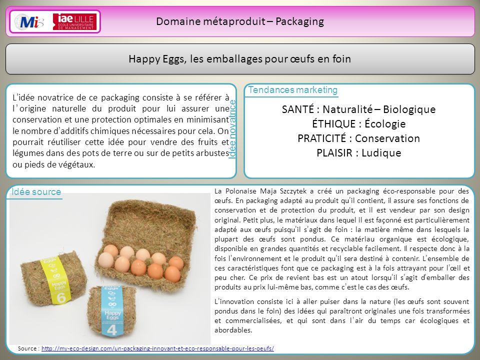 20 Domaine métaproduit – Packaging Happy Eggs, les emballages pour œufs en foin Lidée novatrice de ce packaging consiste à se référer à lorigine naturelle du produit pour lui assurer une conservation et une protection optimales en minimisant le nombre dadditifs chimiques nécessaires pour cela.