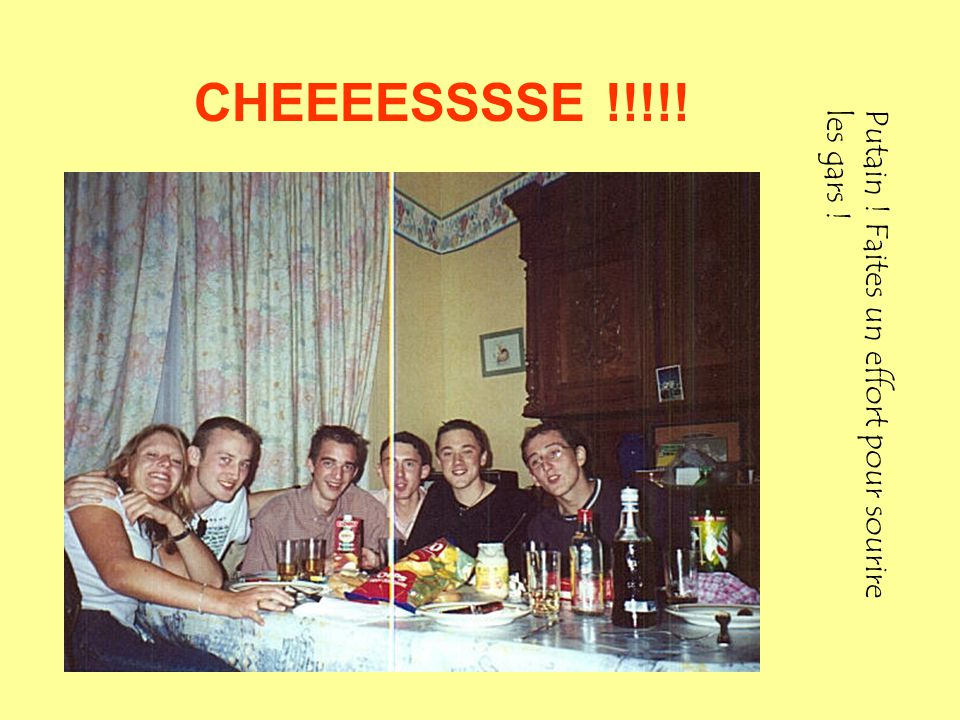 CHEEEESSSSE !!!!! Putain ! Faites un effort pour sourireles gars !
