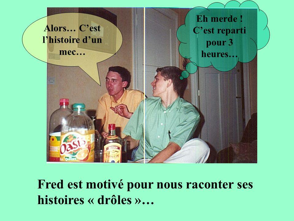 Fred est motivé pour nous raconter ses histoires « drôles »… Alors… Cest lhistoire dun mec… Eh merde .