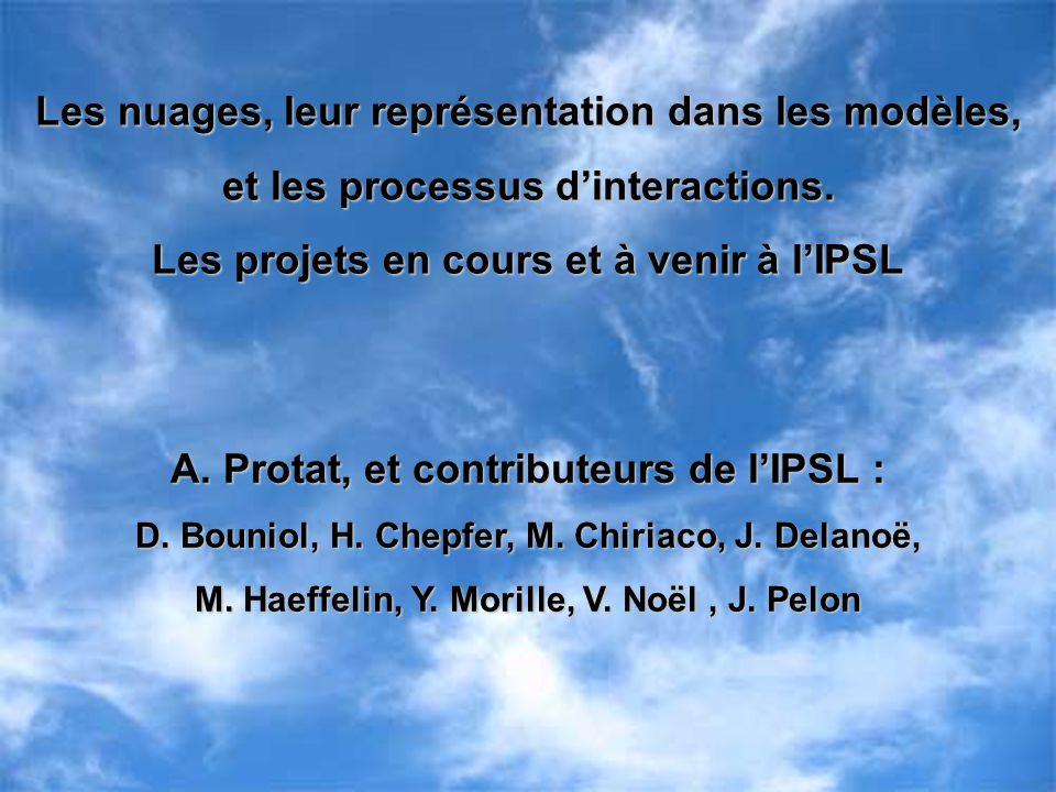 Les nuages, leur représentation dans les modèles, et les processus dinteractions. Les projets en cours et à venir à lIPSL A. Protat, et contributeurs