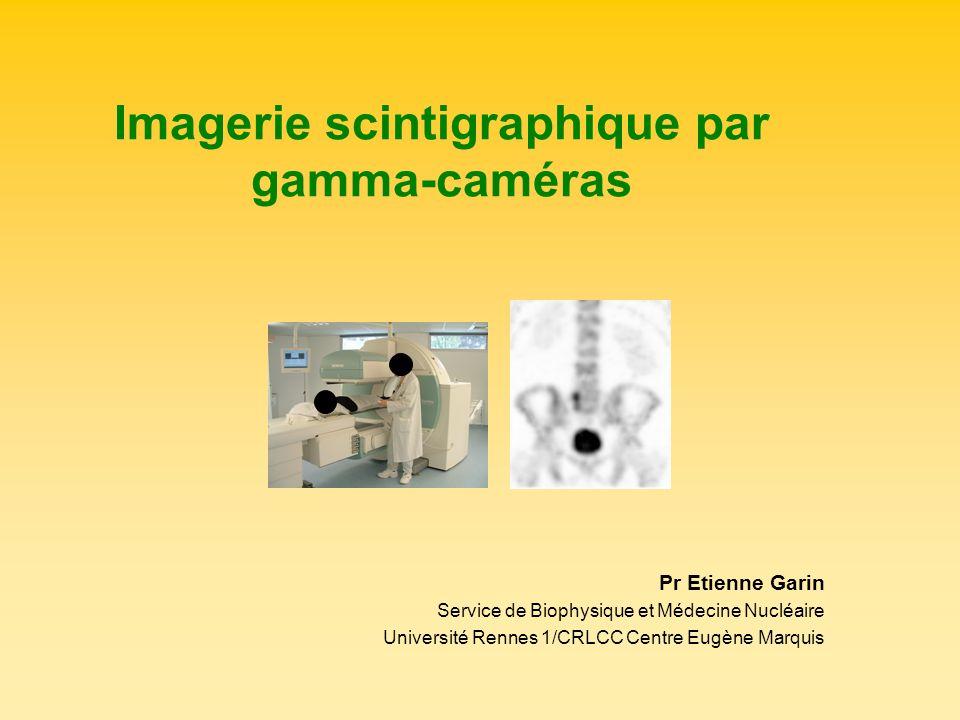 Imagerie scintigraphique par gamma-caméras Pr Etienne Garin Service de Biophysique et Médecine Nucléaire Université Rennes 1/CRLCC Centre Eugène Marqu