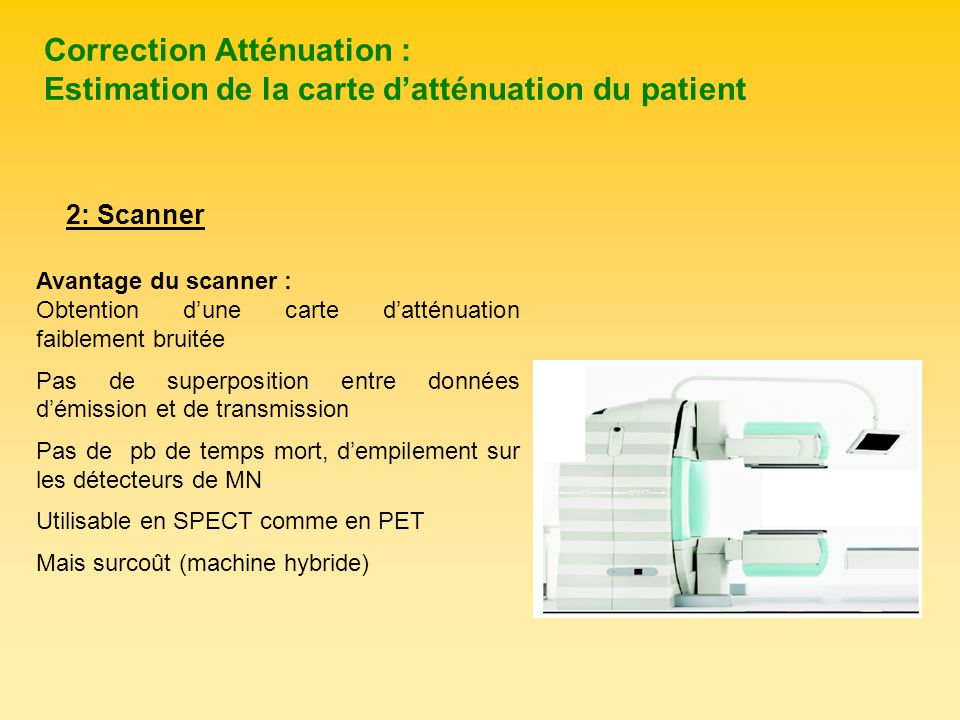 Correction Atténuation : Estimation de la carte datténuation du patient Avantage du scanner : Obtention dune carte datténuation faiblement bruitée Pas