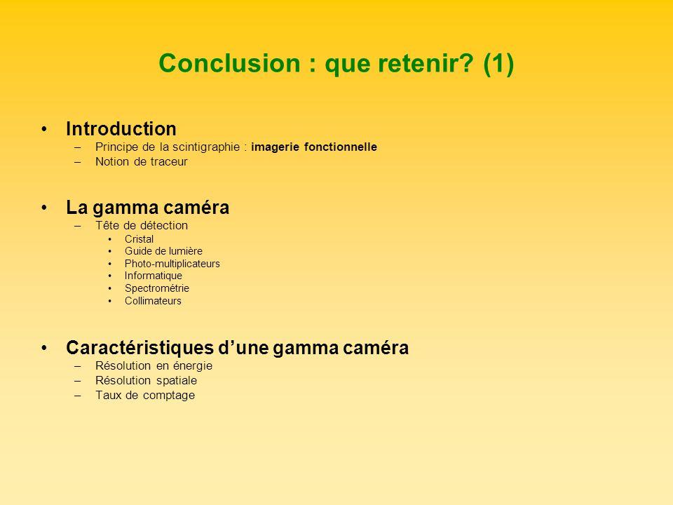 Conclusion : que retenir? (1) Introduction –Principe de la scintigraphie : imagerie fonctionnelle –Notion de traceur La gamma caméra –Tête de détectio