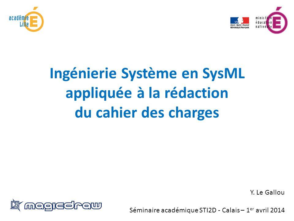 Ingénierie Système en SysML appliquée à la rédaction du cahier des charges Y. Le Gallou Séminaire académique STI2D - Calais – 1 er avril 2014