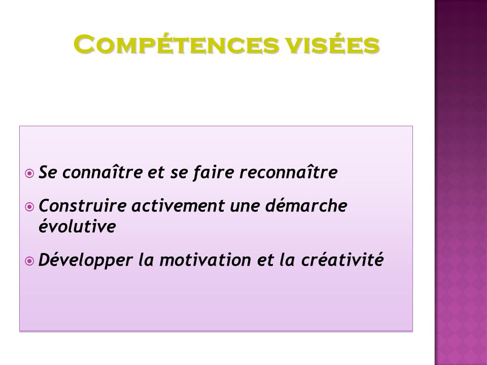 Se connaître et se faire reconnaître Construire activement une démarche évolutive Développer la motivation et la créativité Se connaître et se faire reconnaître Construire activement une démarche évolutive Développer la motivation et la créativité Compétences visées