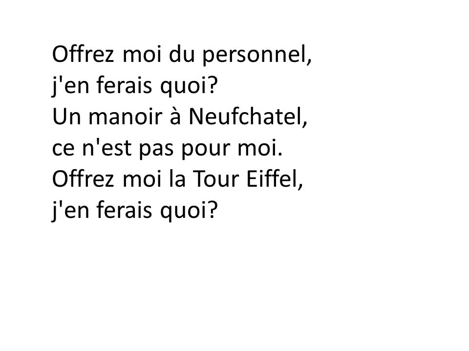 Offrez moi du personnel, j'en ferais quoi? Un manoir à Neufchatel, ce n'est pas pour moi. Offrez moi la Tour Eiffel, j'en ferais quoi?