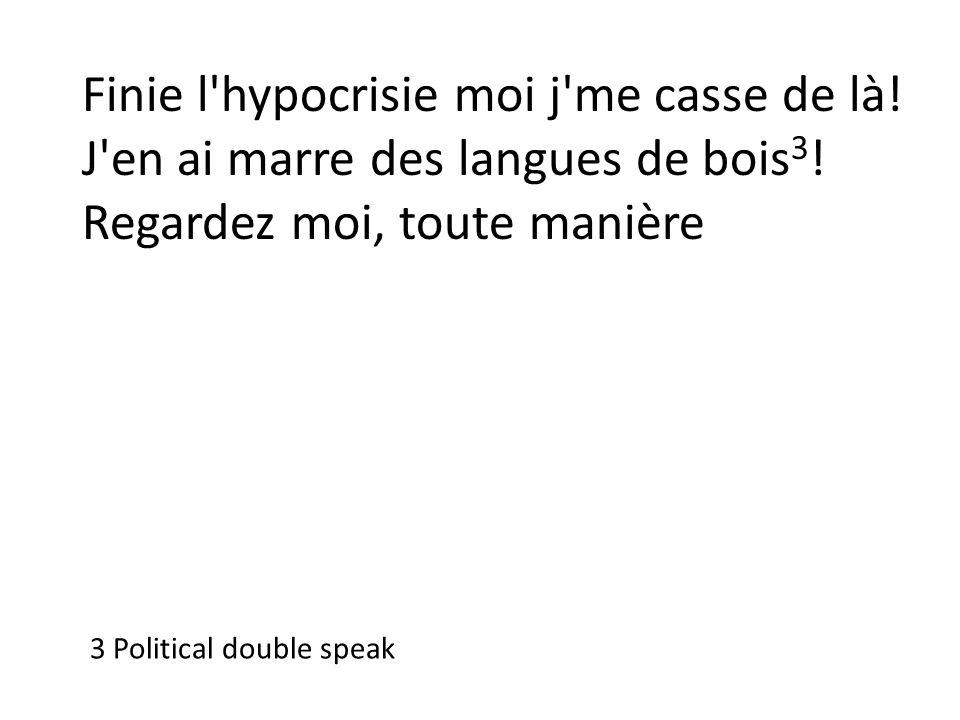Finie l'hypocrisie moi j'me casse de là! J'en ai marre des langues de bois 3 ! Regardez moi, toute manière 3 Political double speak