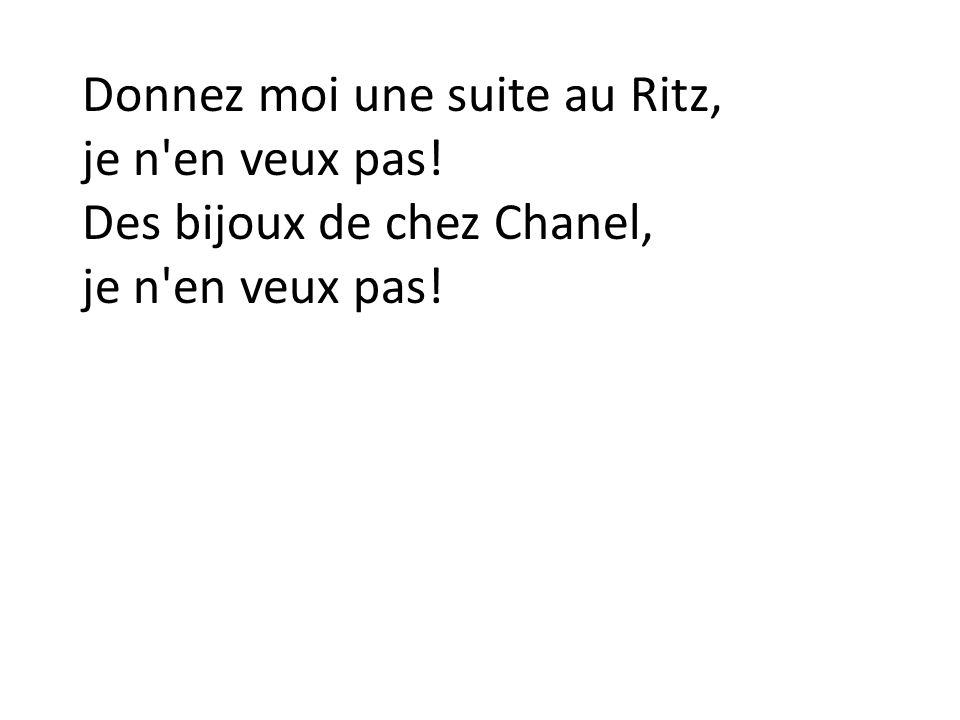 Donnez moi une suite au Ritz, je n'en veux pas! Des bijoux de chez Chanel, je n'en veux pas!