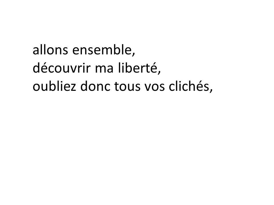 allons ensemble, découvrir ma liberté, oubliez donc tous vos clichés,
