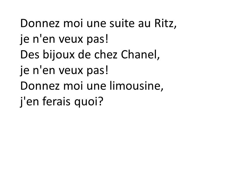 Donnez moi une suite au Ritz, je n'en veux pas! Des bijoux de chez Chanel, je n'en veux pas! Donnez moi une limousine, j'en ferais quoi?