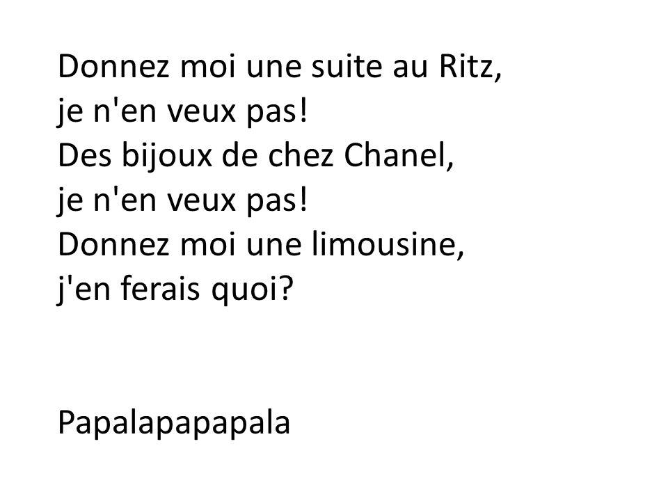 Donnez moi une suite au Ritz, je n'en veux pas! Des bijoux de chez Chanel, je n'en veux pas! Donnez moi une limousine, j'en ferais quoi? Papalapapapal
