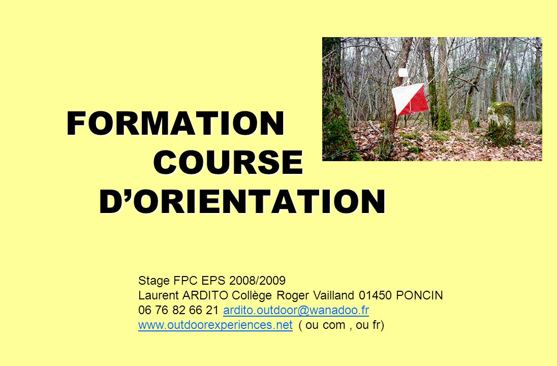 FORMATION COURSE DORIENTATION Stage FPC EPS 2008/2009 Laurent ARDITO Collège Roger Vailland 01450 PONCIN 06 76 82 66 21 ardito.outdoor@wanadoo.frardit
