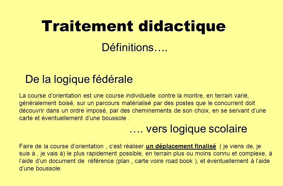 Traitement didactique Traitement didactique Définitions…. Définitions…. De la logique fédérale La course dorientation est une course individuelle cont