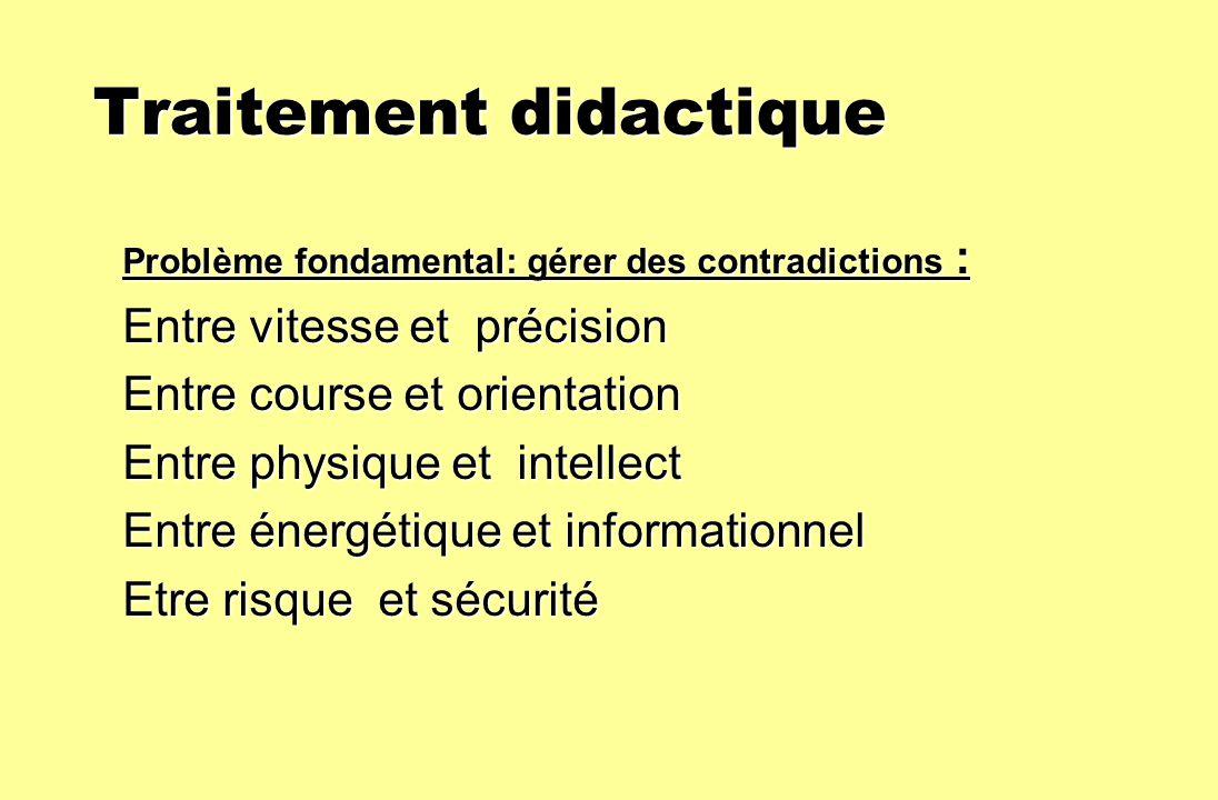 Traitement didactique Traitement didactique Problème fondamental: gérer des contradictions : Entre vitesse et précision Entre course et orientation En