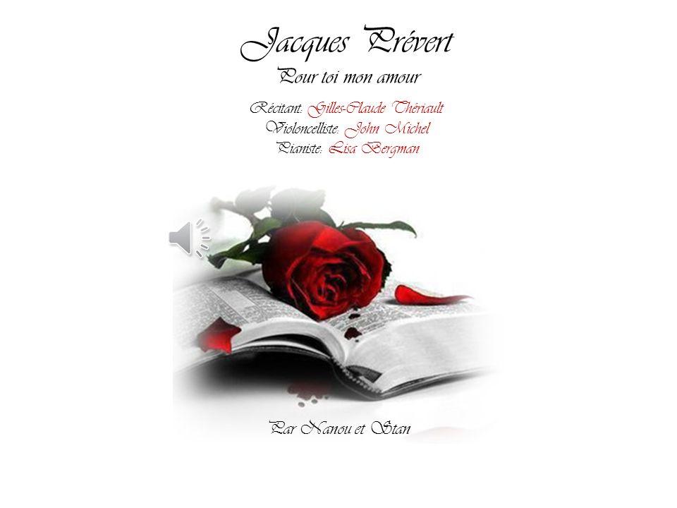 Jacques Prévert Pour toi mon amour Récitant: Gilles-Claude Thériault Violoncelliste: John Michel Pianiste: Lisa Bergman Par Nanou et Stan