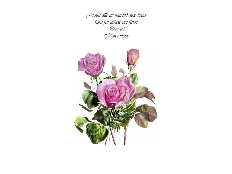 Je suis allé au marché aux fleurs Et j ai acheté des fleurs Pour toi Mon amour