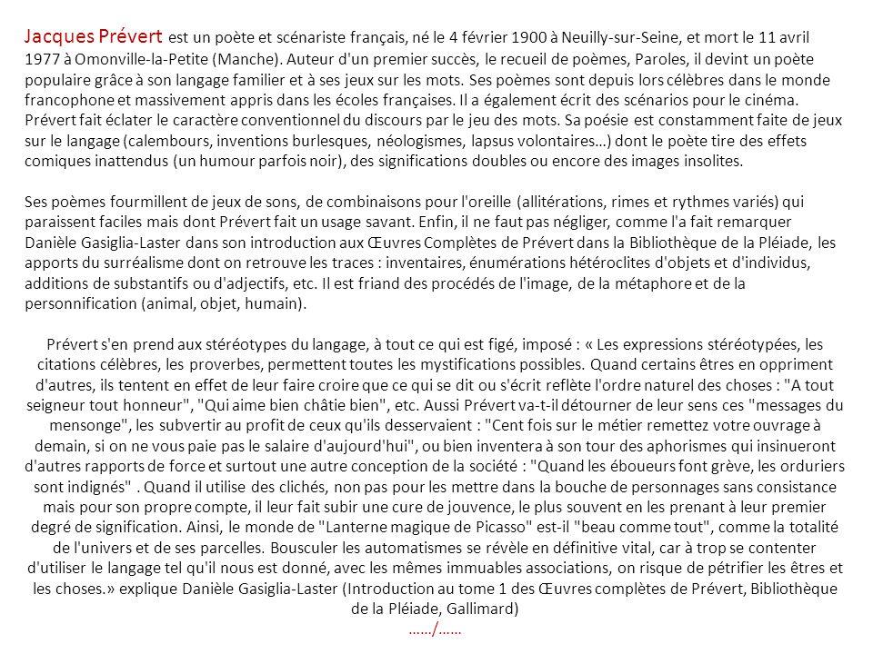 Jacques Prévert est un poète et scénariste français, né le 4 février 1900 à Neuilly-sur-Seine, et mort le 11 avril 1977 à Omonville-la-Petite (Manche).