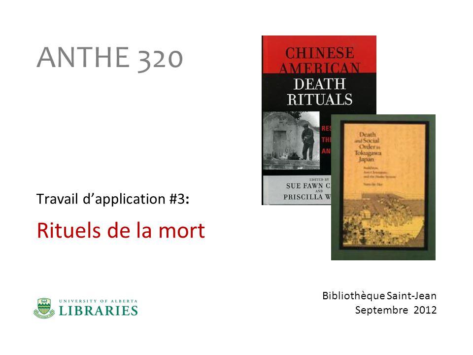 ANTHROPOLOGIE 320 – AUTOMNE 2012 Travail dapplication #3 : Rituels de la mort Valeur : 20% de la note totale Session dinformation a la bibliothèque : à compléter avant le 19 oct.