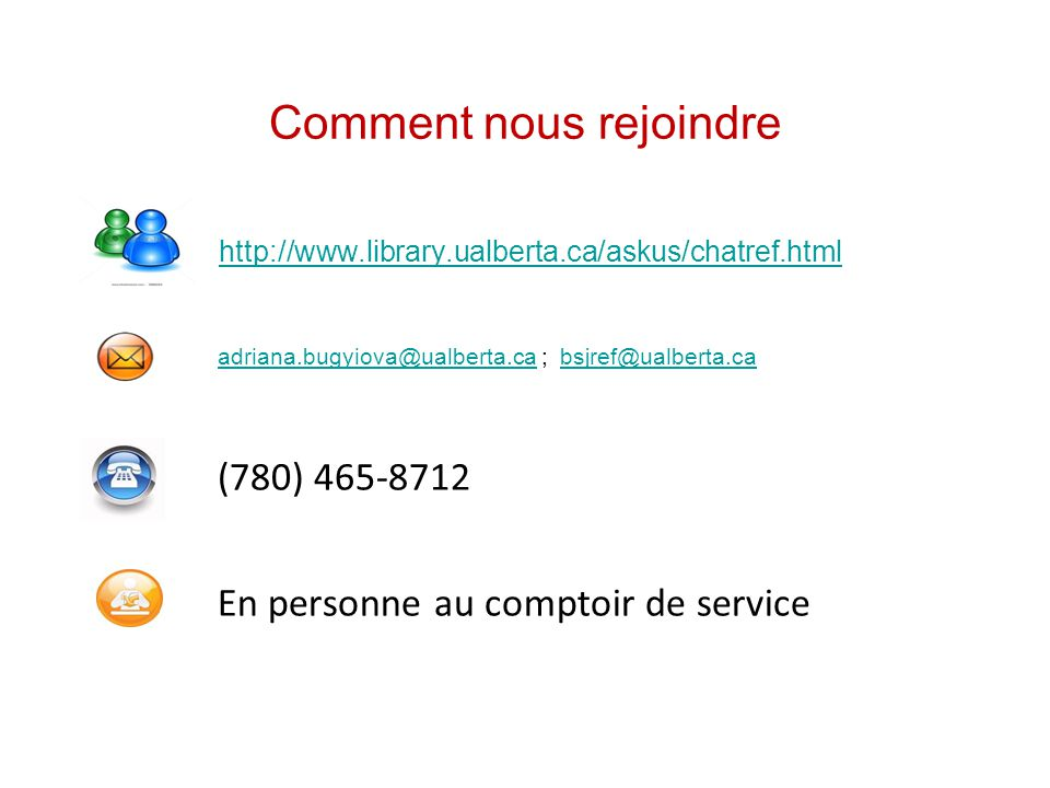 Comment nous rejoindre http://www.library.ualberta.ca/askus/chatref.html adriana.bugyiova@ualberta.ca ; bsjref@ualberta.ca adriana.bugyiova@ualberta.cabsjref@ualberta.ca (780) 465-8712 En personne au comptoir de service