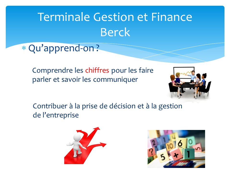 Terminale Gestion et Finance Berck Quapprend-on ? Comprendre les chiffres pour les faire parler et savoir les communiquer Contribuer à la prise de déc