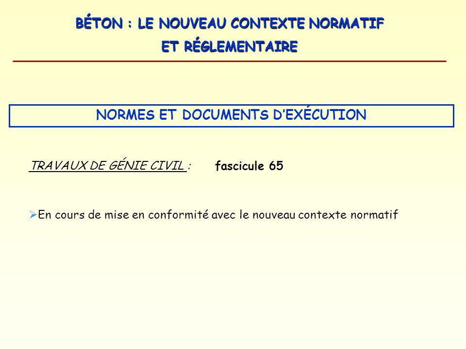 BÉTON : LE NOUVEAU CONTEXTE NORMATIF ET RÉGLEMENTAIRE NORMES ET DOCUMENTS DEXÉCUTION TRAVAUX DE GÉNIE CIVIL :fascicule 65 En cours de mise en conformi