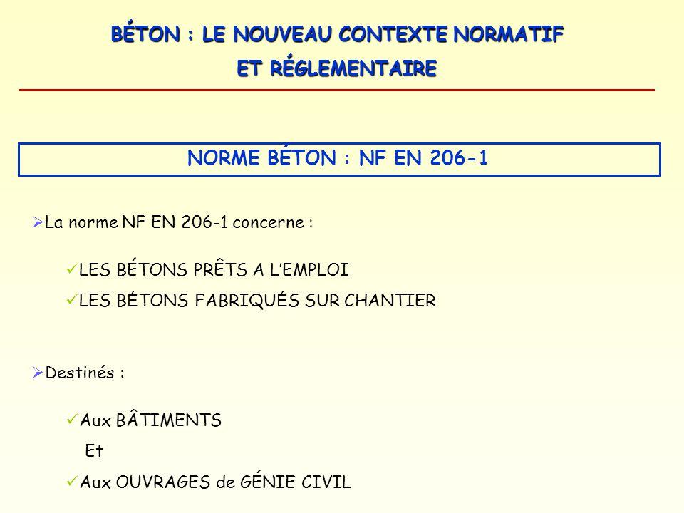 BÉTON : LE NOUVEAU CONTEXTE NORMATIF ET RÉGLEMENTAIRE NORME BÉTON : NF EN 206-1 La norme NF EN 206-1 concerne : LES BÉTONS PRÊTS A LEMPLOI LES B É TON
